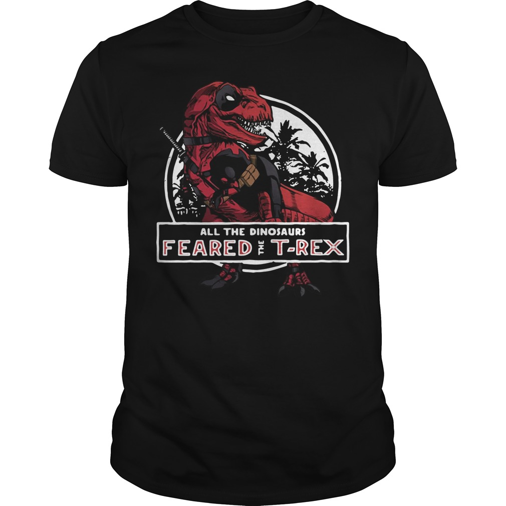 Deadpool Saurus all the dinosaurs feared the T-rex shirt
