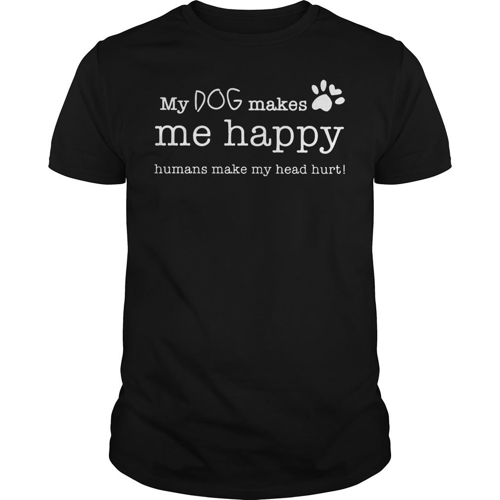 My dog makes me happy humans make my head hurt Guys shirt