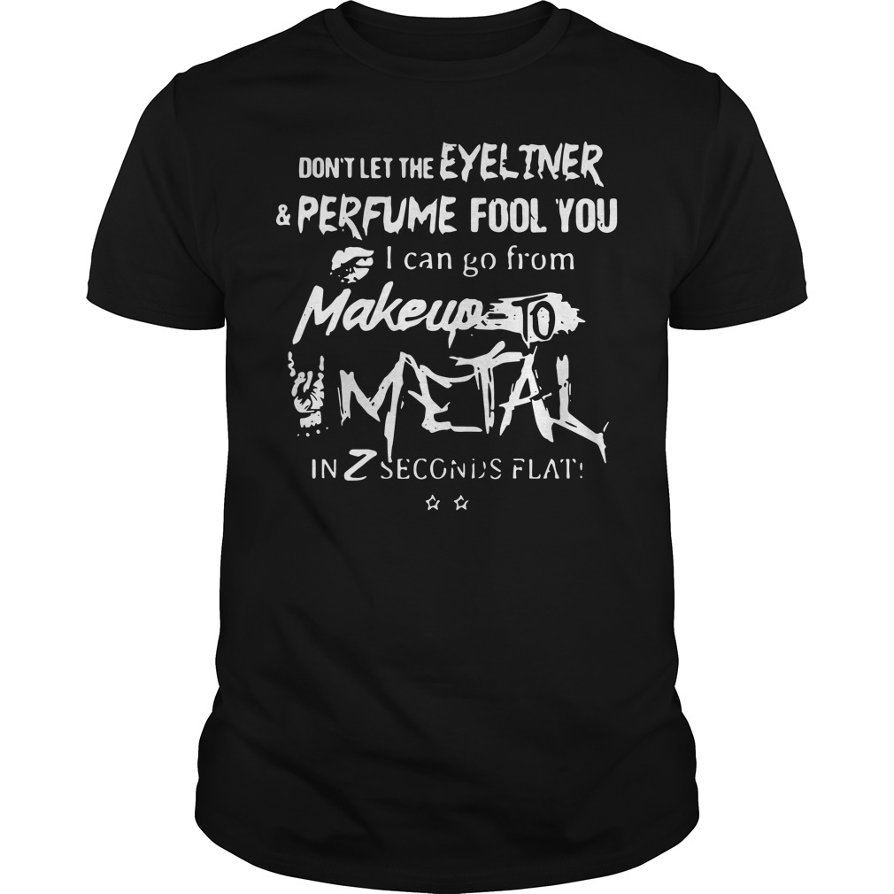 Don't let the eyeliner perfume fool You I can go from makeup to shirt