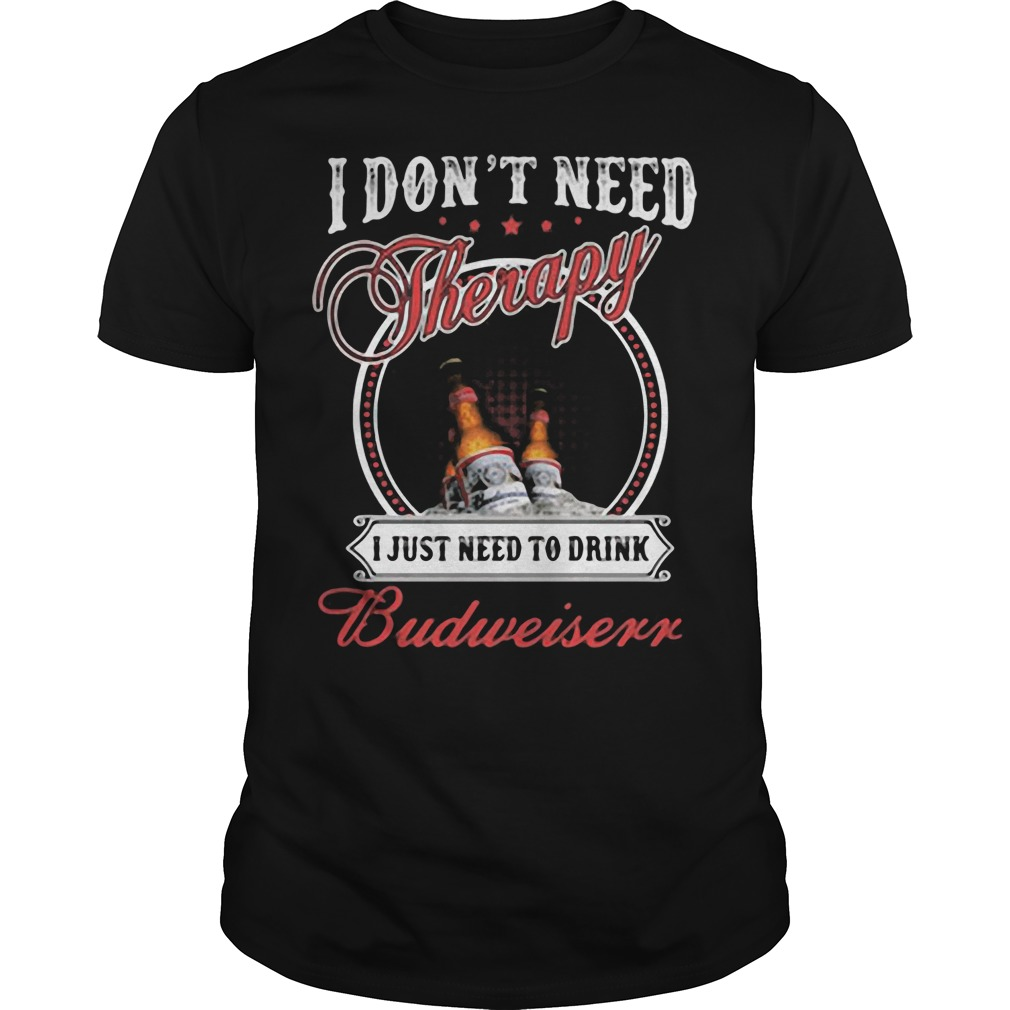 I don't need Therapy I just need to drink Budweiser shirt