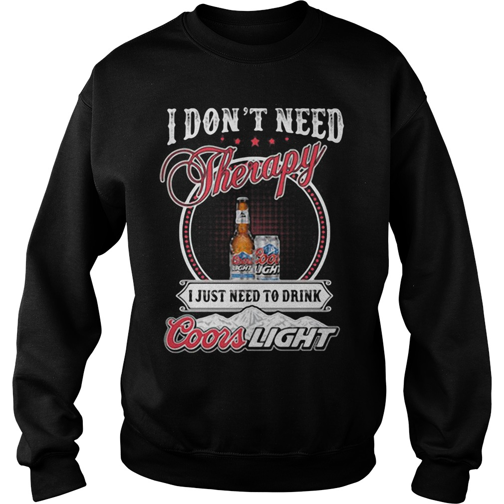 I don't need Therapy I just need to drink Coors Light Sweater