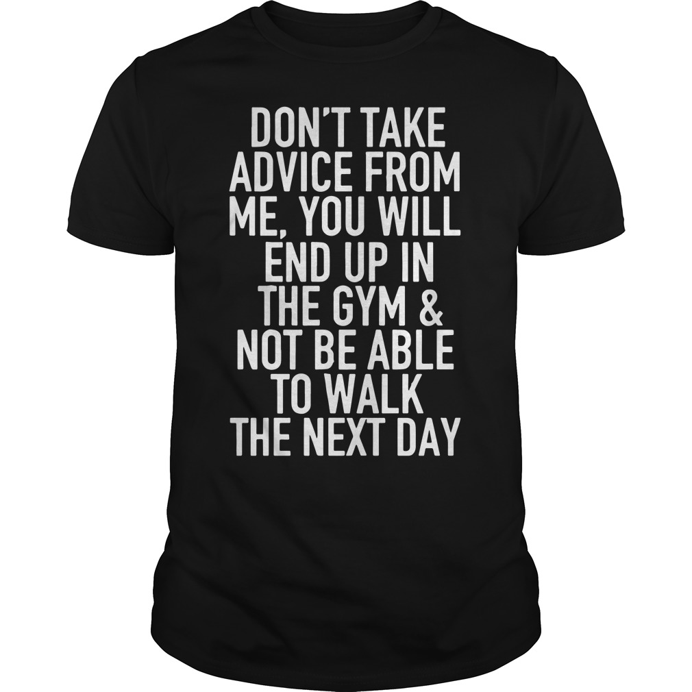 Don't take advice from me you will end up in the gym shirt