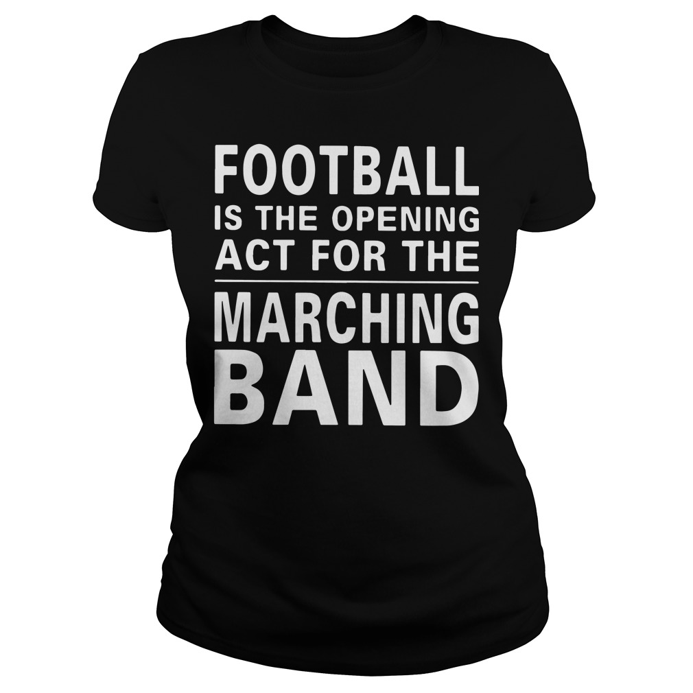 Football is the opening act for the marching band Ladies tee