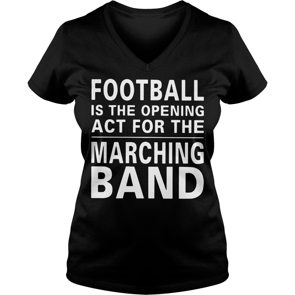 Football is the opening act for the marching band V-neck t-shirt