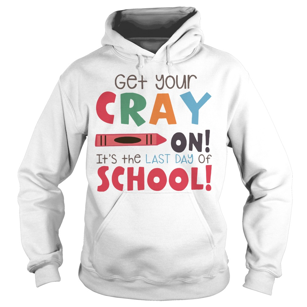 Get your cray on it's the last day of school Hoodie