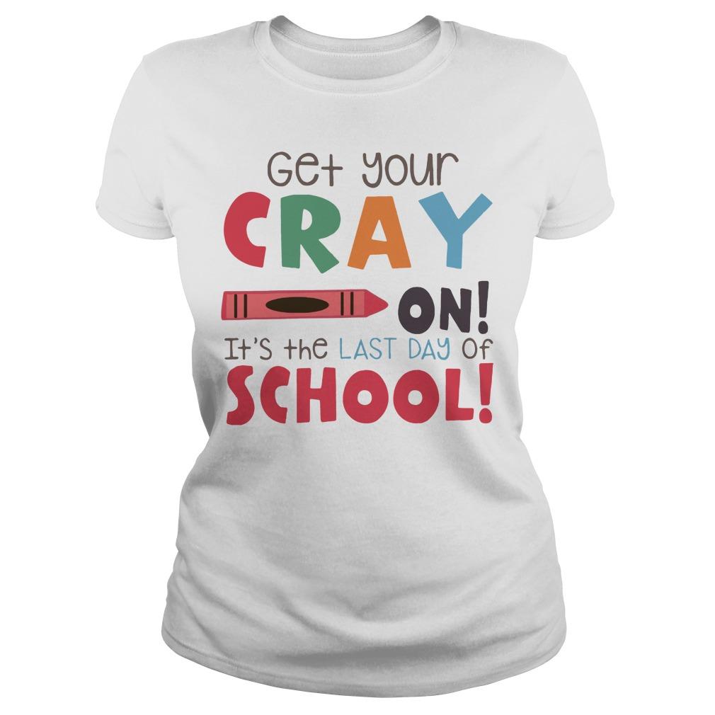 Get your cray on it's the last day of school Ladies tee
