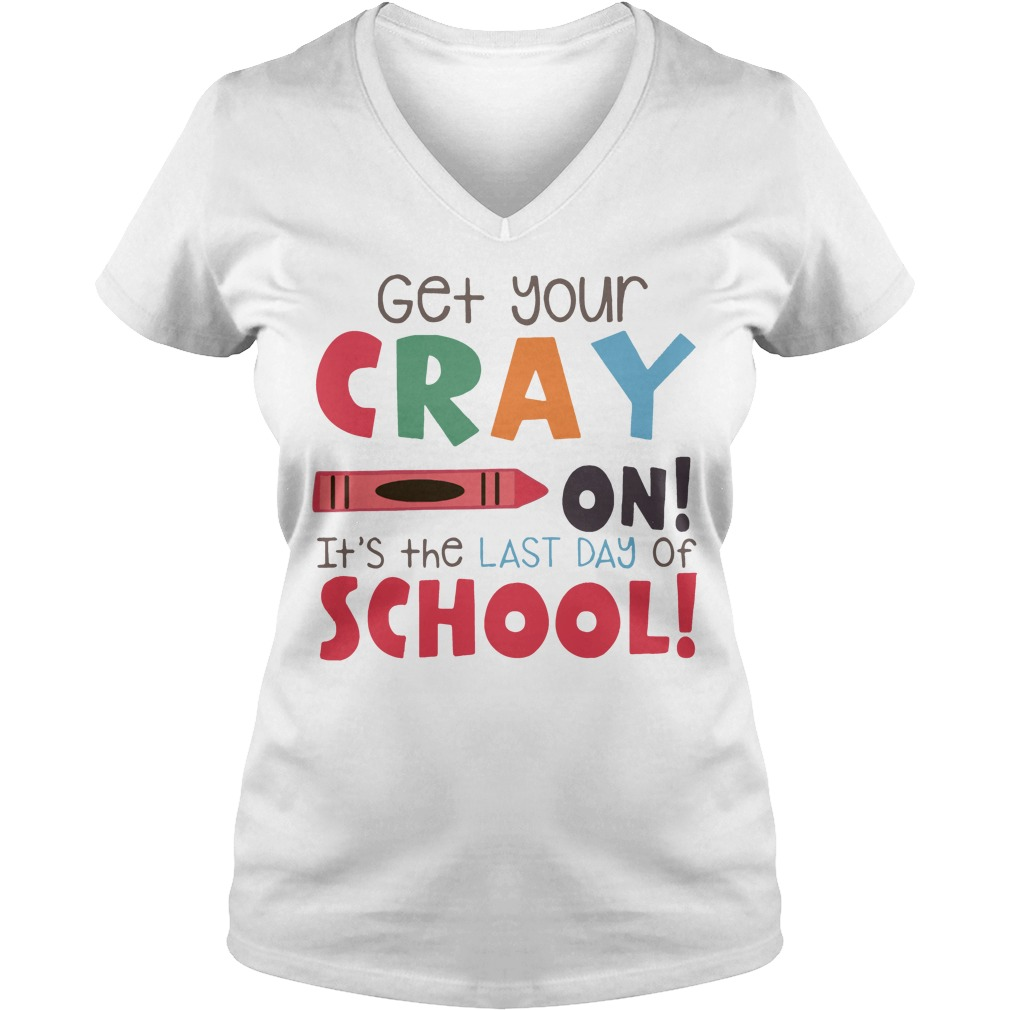 Get your cray on it's the last day of school V-neck t-shirt