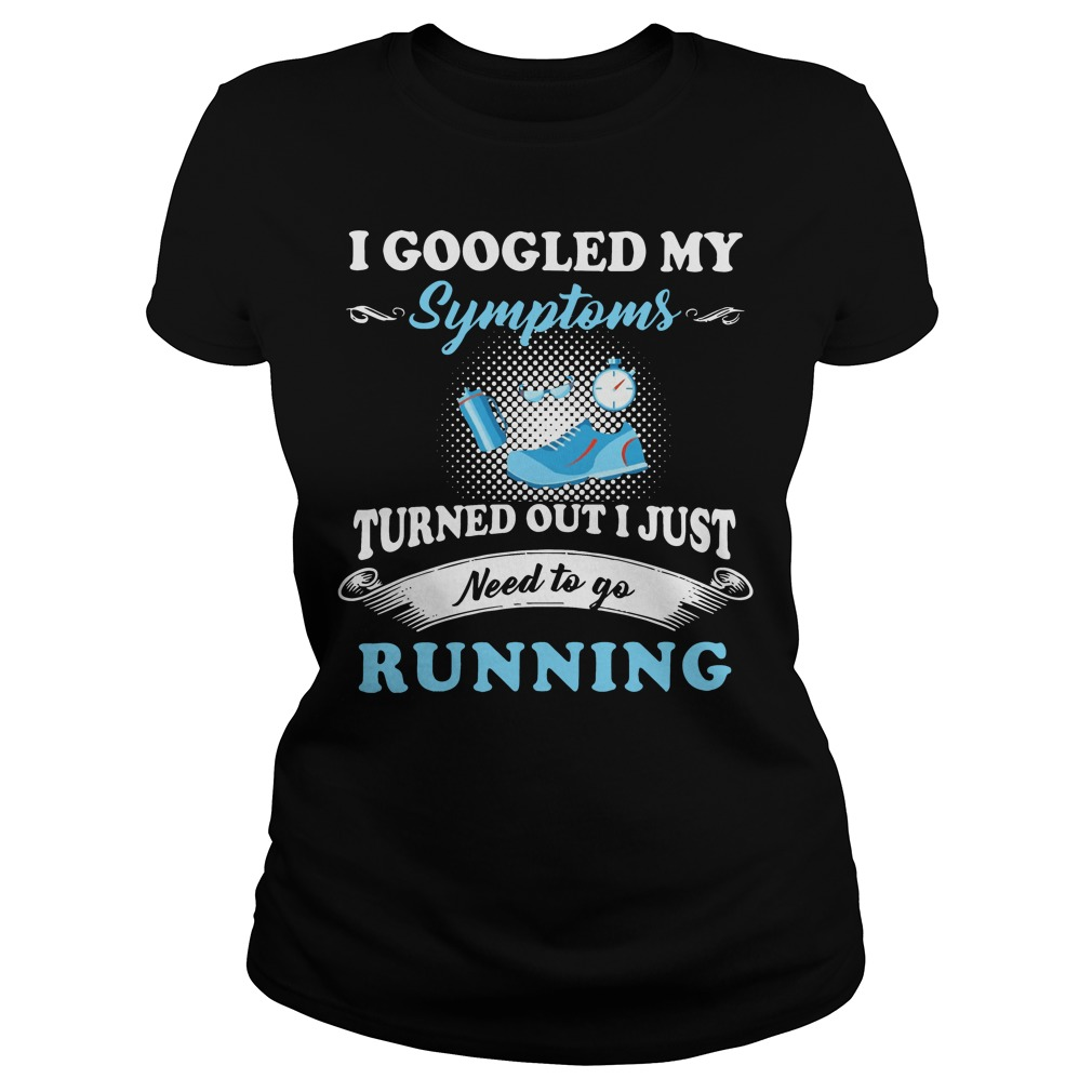 I googled my symptoms turned out I just need to go running Ladies tee