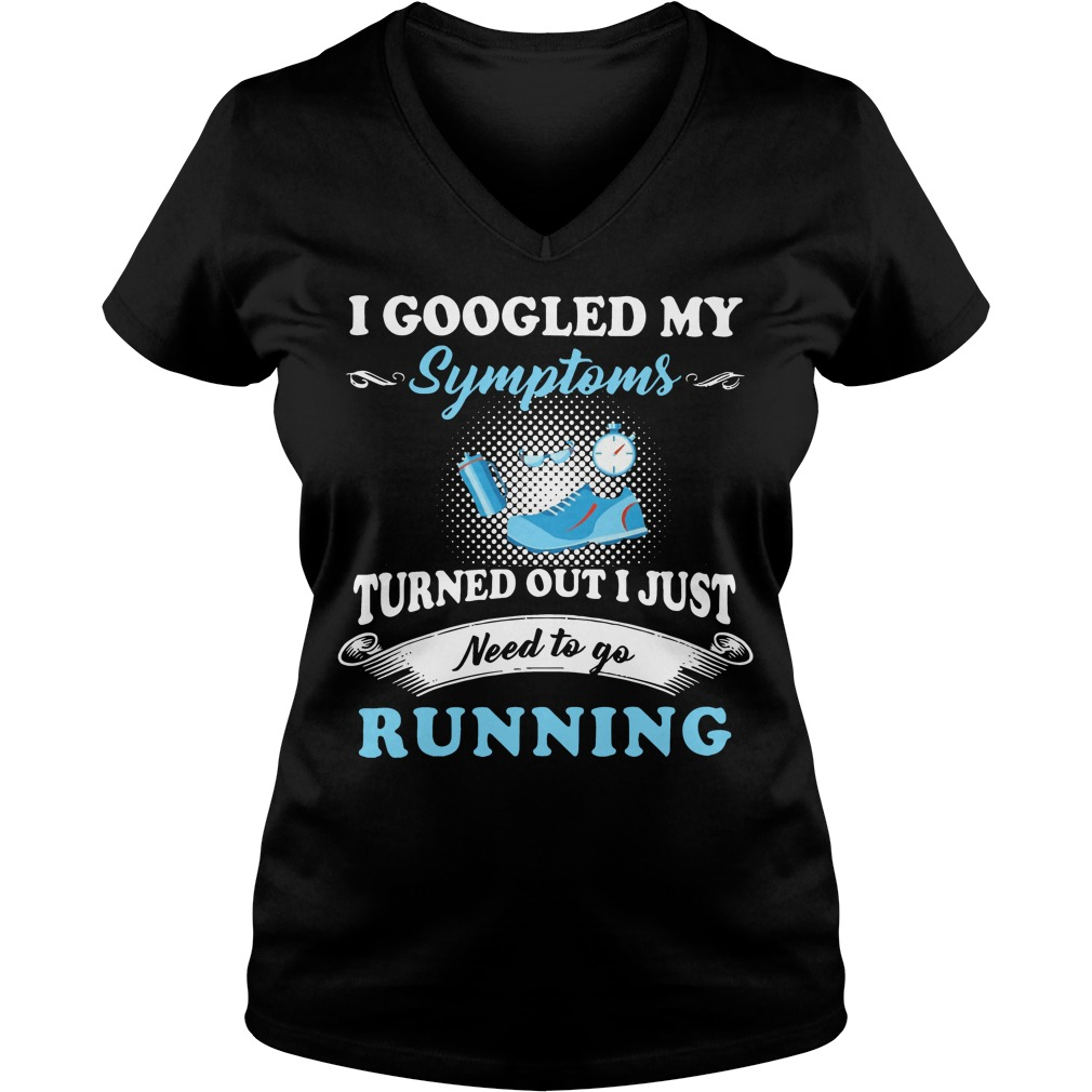 I googled my symptoms turned out I just need to go running V-neck t-shirt