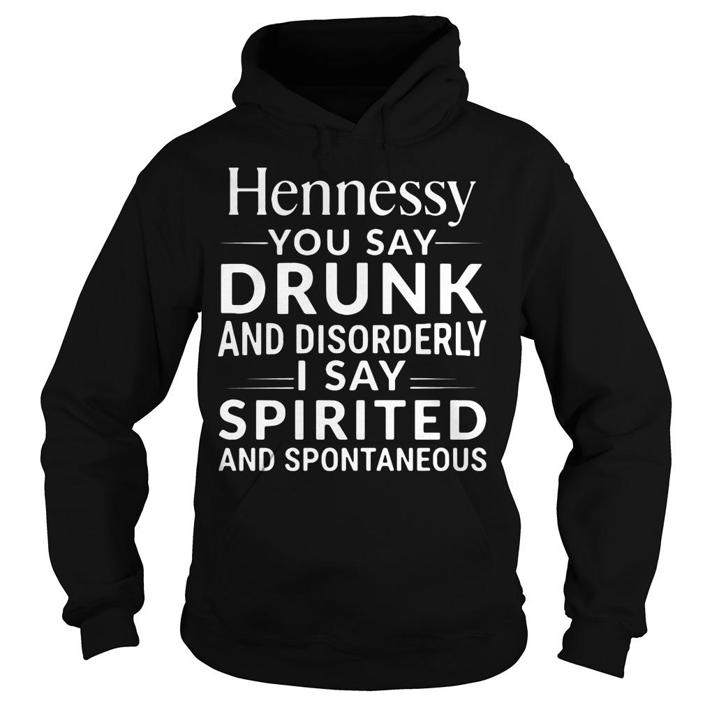 Hennessy you say drunk and disorderly I say spirited Hoodie