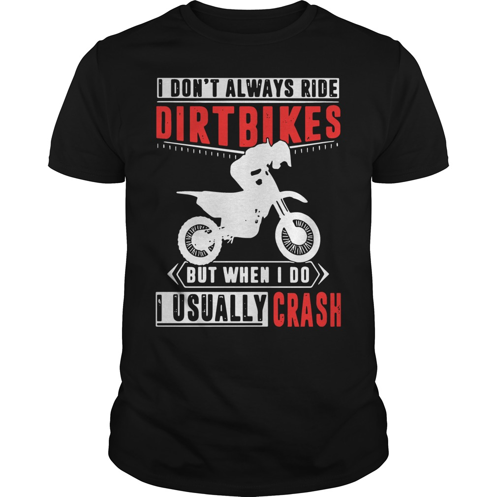 I don't always ride dirt bikes but when I do I usually crash shirt