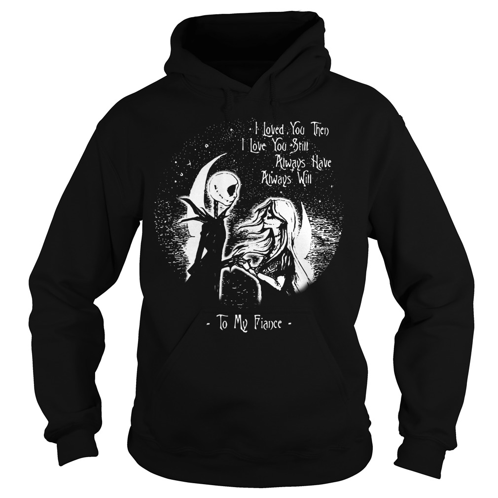 I love you then I love you still always have always will to my Fiance Hoodie