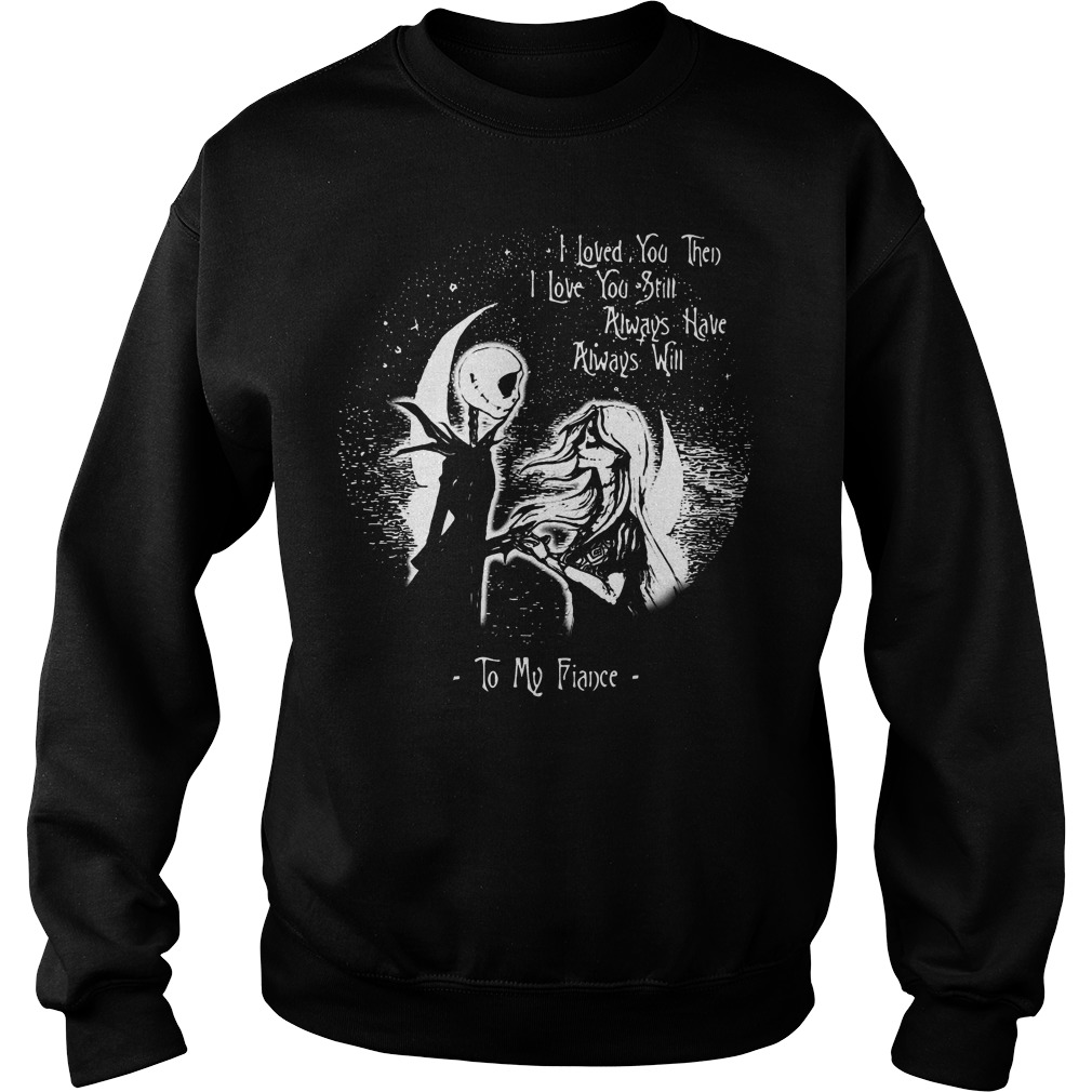 I love you then I love you still always have always will to my Fiance Sweater