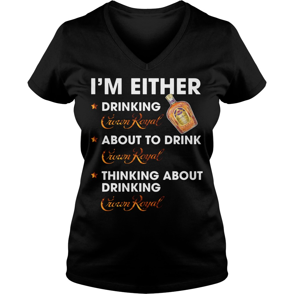 I'm either drinking Crown Royal about to drink Crown Royal V-neck T-shirt
