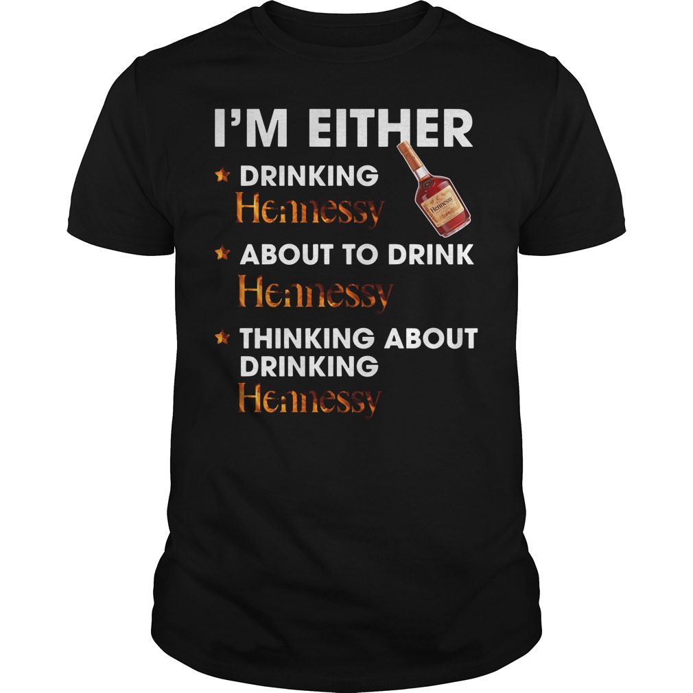 I'm either drinking Hennessy about to drink Hennessy shirt