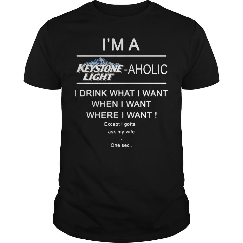 I'm a Keystone Light aholic I drink what I want when shirt