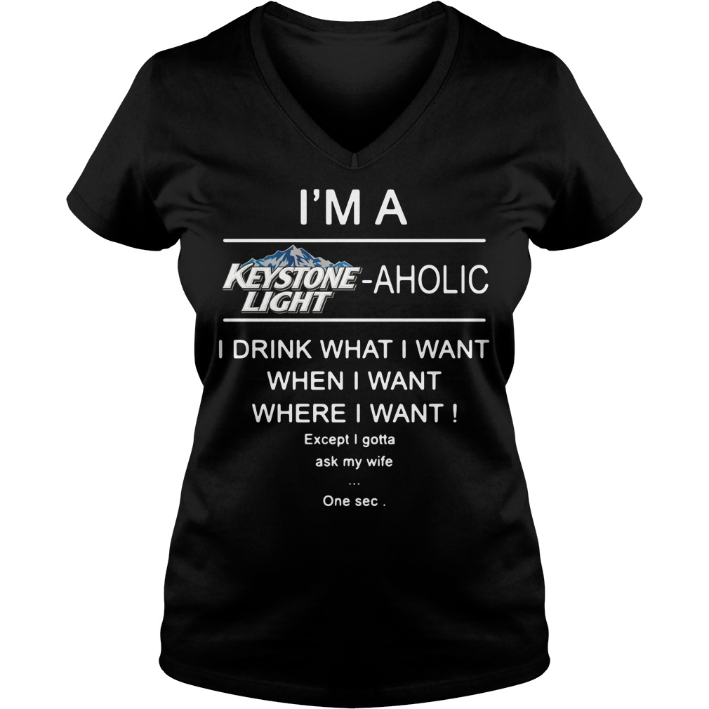 I'm a Keystone Light aholic I drink what I want when V-neck T-shirt