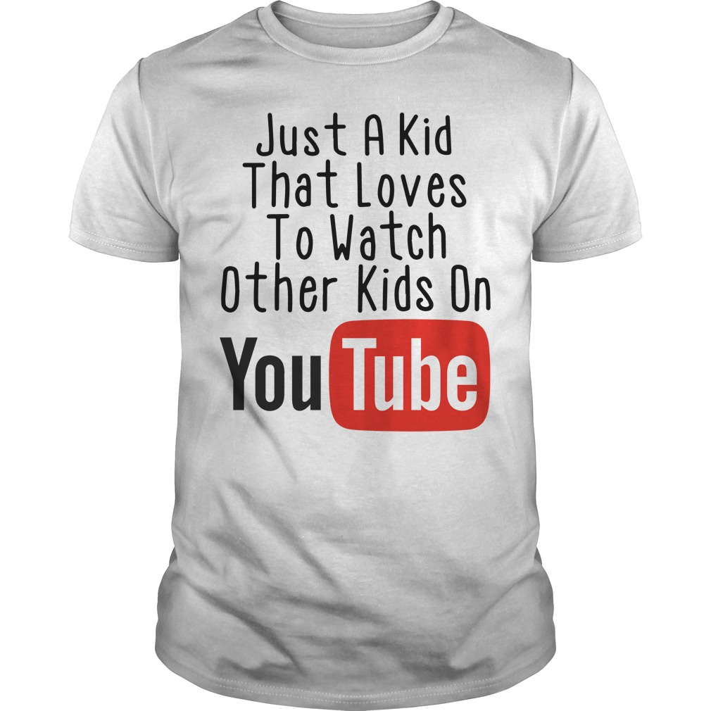 Just a kid that loves to watch other kids on Youtube shirt