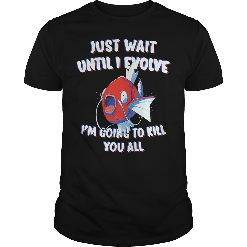 Just wait until I evolve I'm going to kill you all shirt