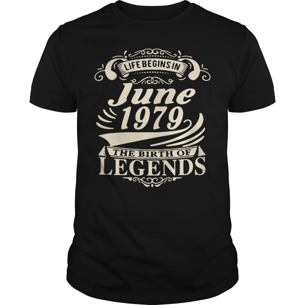 Life begins in June 1979 the birth of legends Guys shirt
