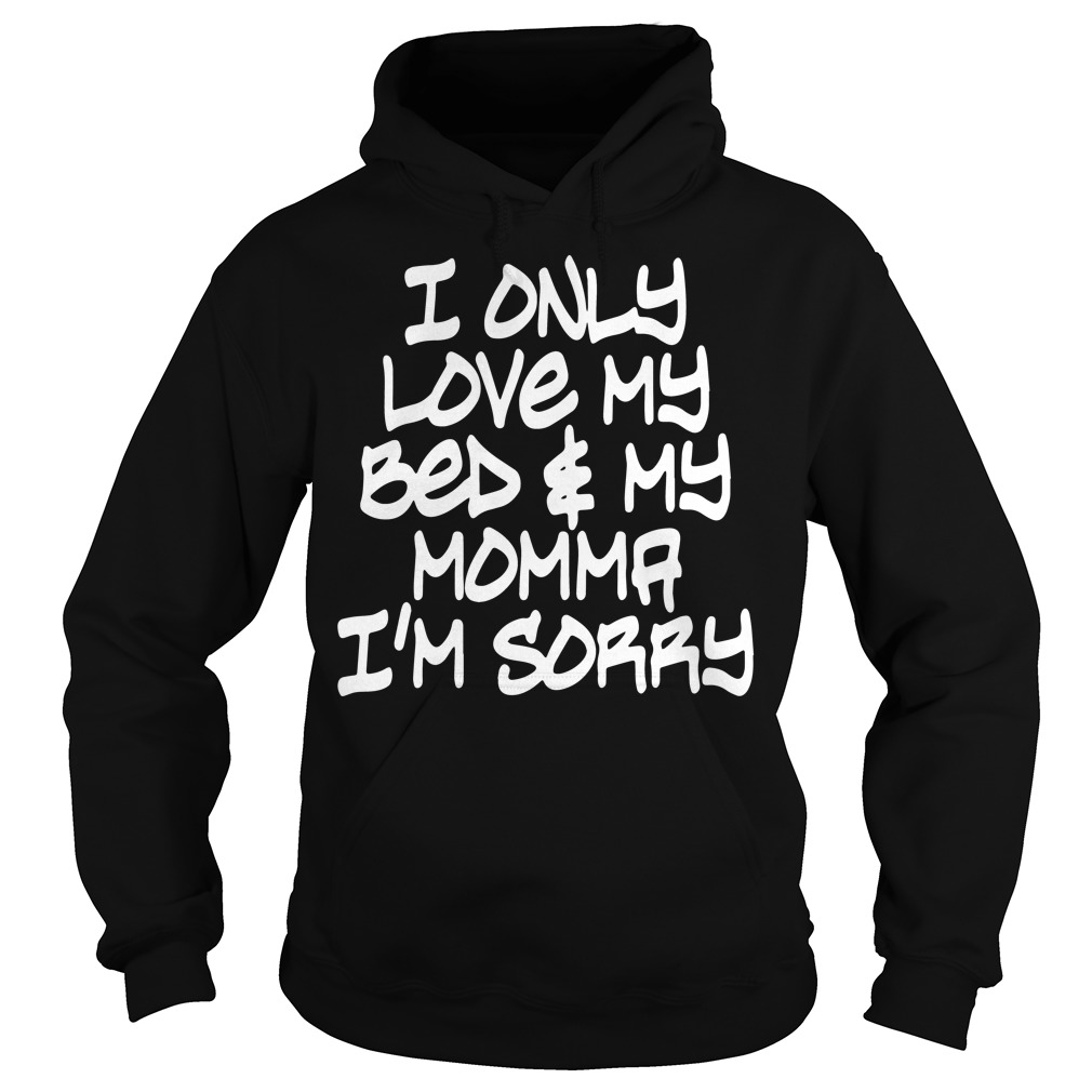 I only love My bed and My Momma I'm sorry Hoodie