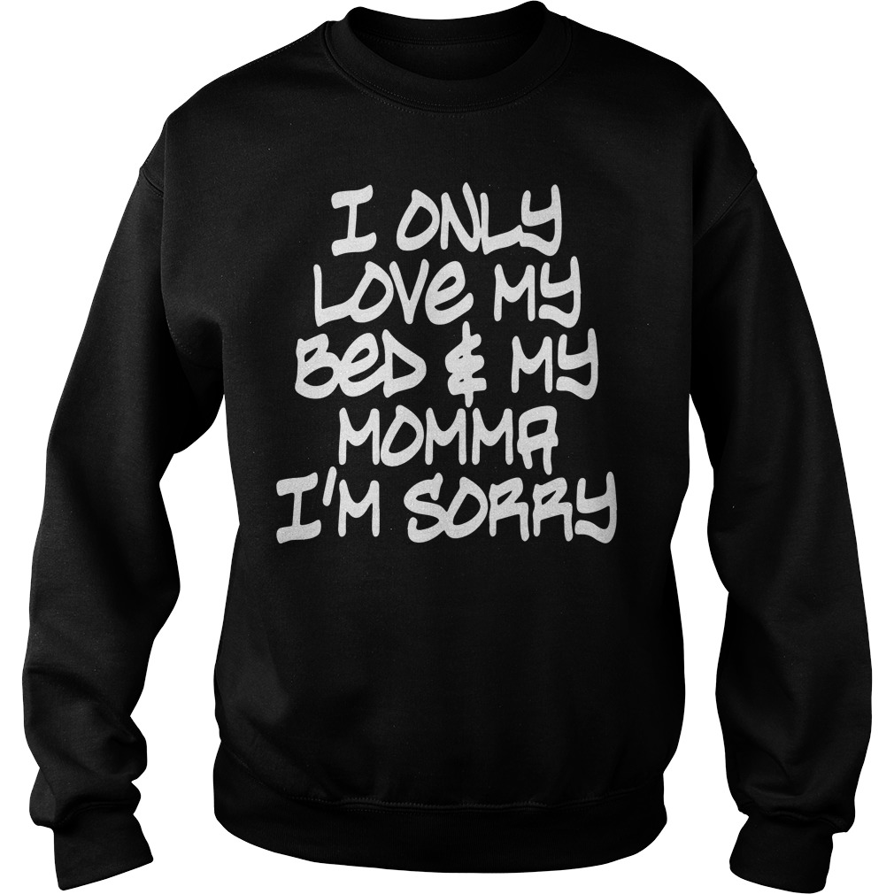 I only love My bed and My Momma I'm sorry Sweater