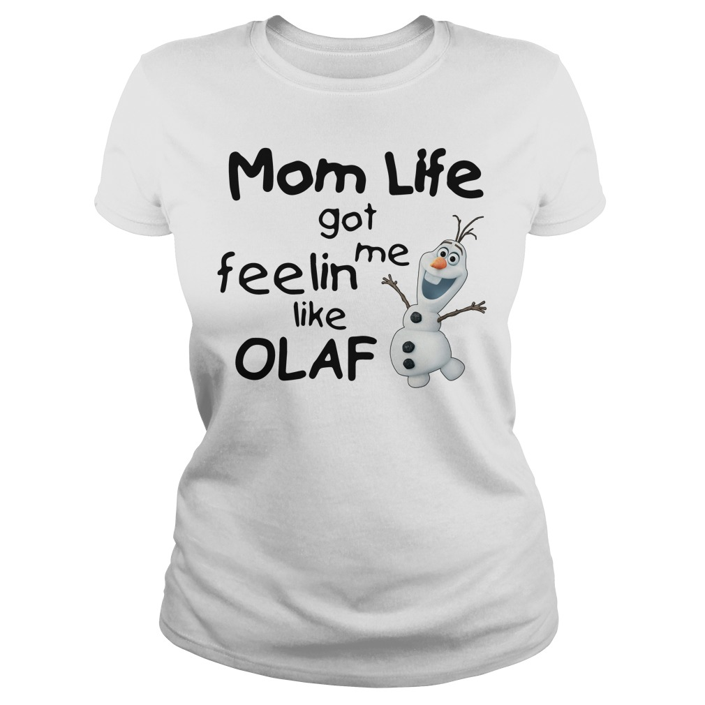 Mom life got me feelin like Olaf shirt
