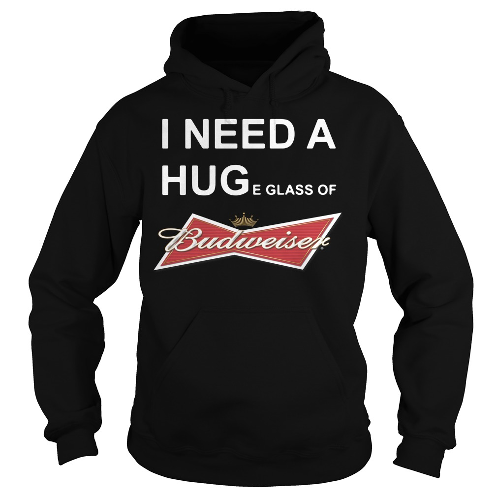 I need a huge glass of Budweiser Hoodie
