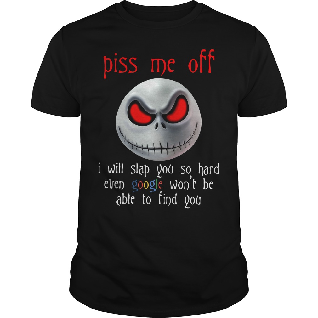 Piss me off I will slap you so hard even google won't be able to find shirt