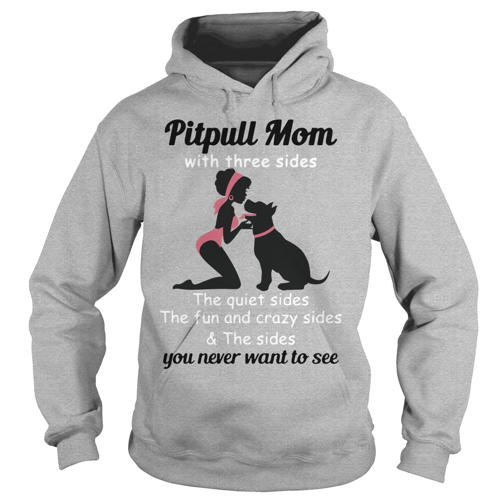 Pitpull Mom with three sides the quiet sides the fun and crazy sides Hoodie