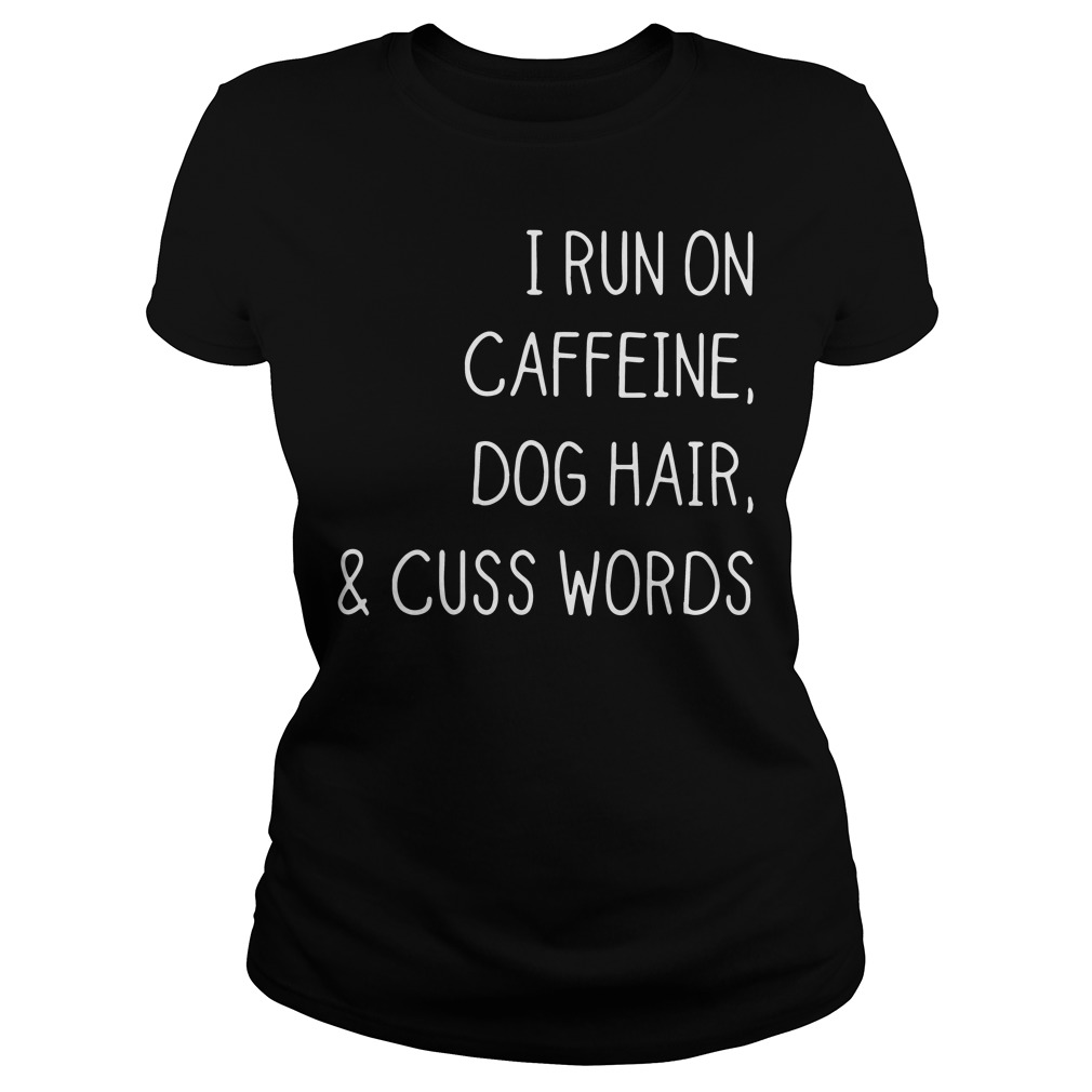 I run on caffeine dog hair and cuss words Ladies tee