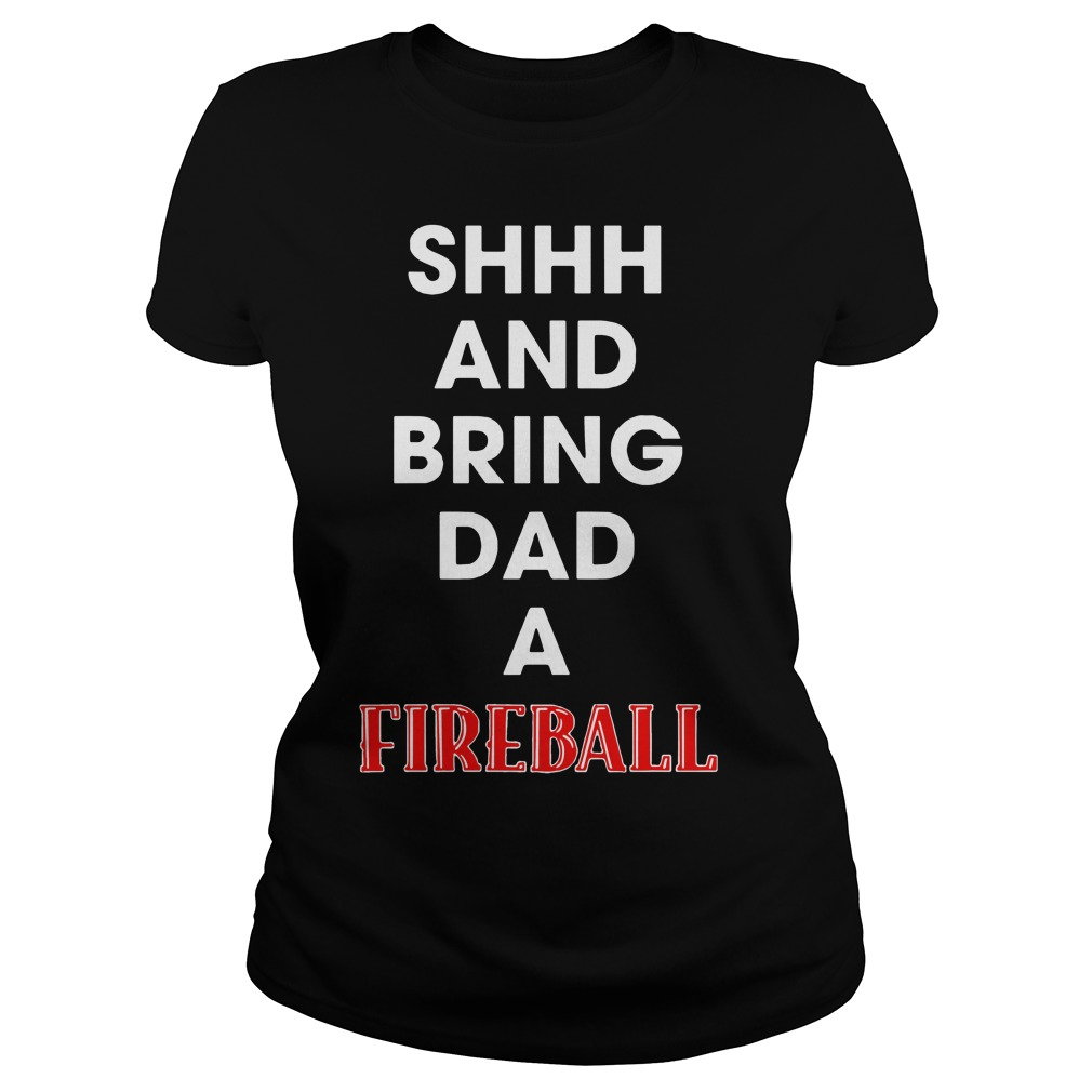 Shhh and bring dad a Fireball Ladies Tee