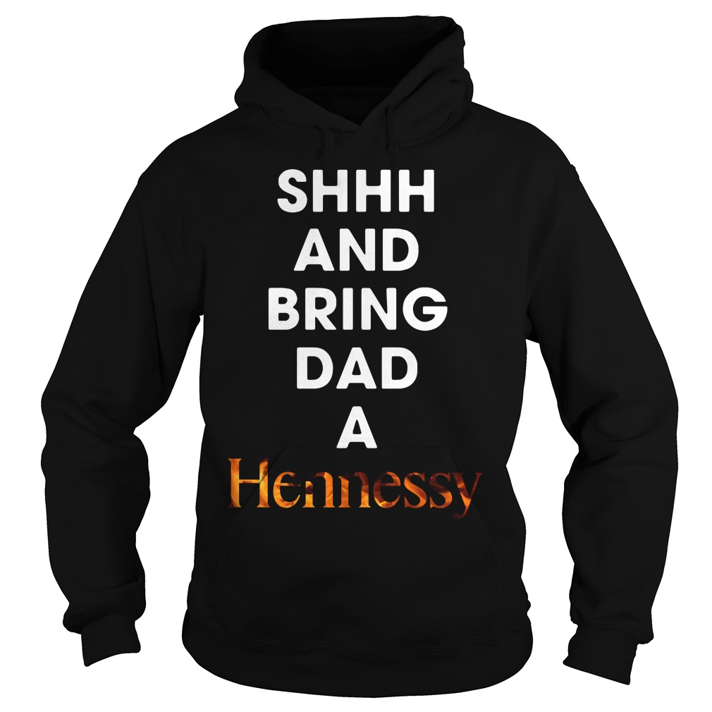 Shhh and bring dad a Hennessy Hoodie