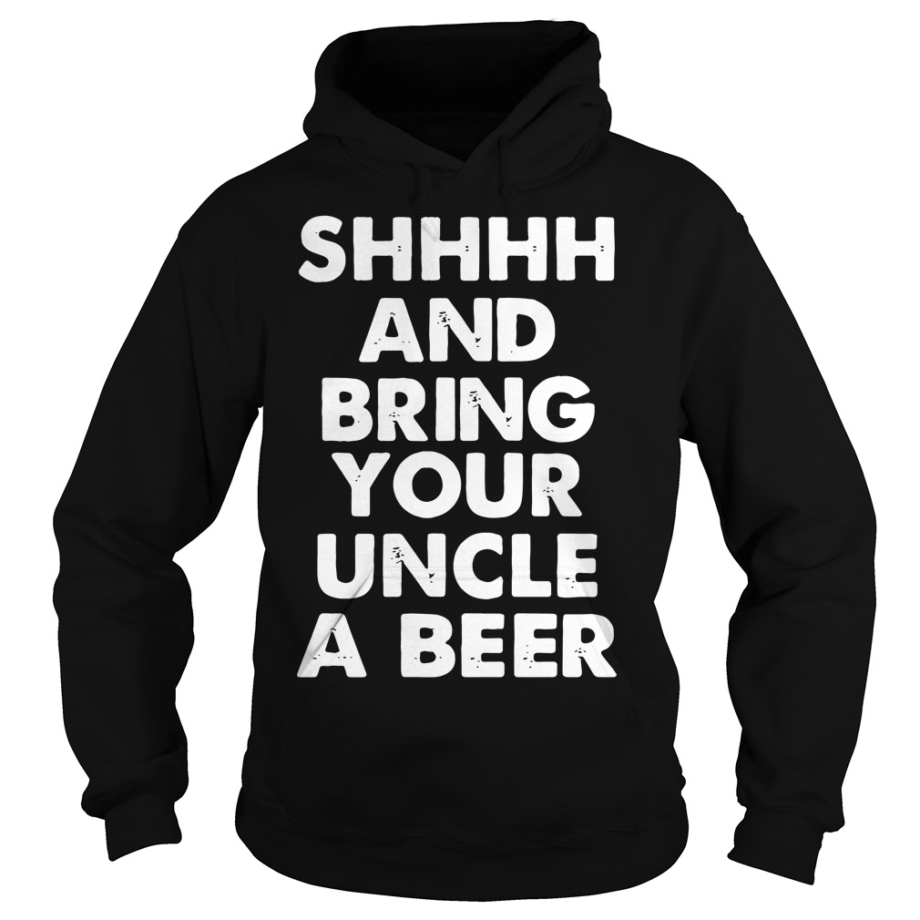 Shhhh and bring your uncle a beer Hoodie