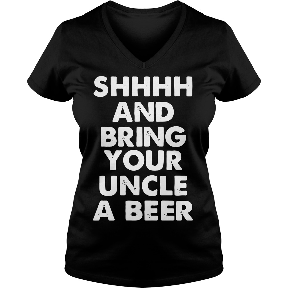 Shhhh and bring your uncle a beer V-neck t-shirt