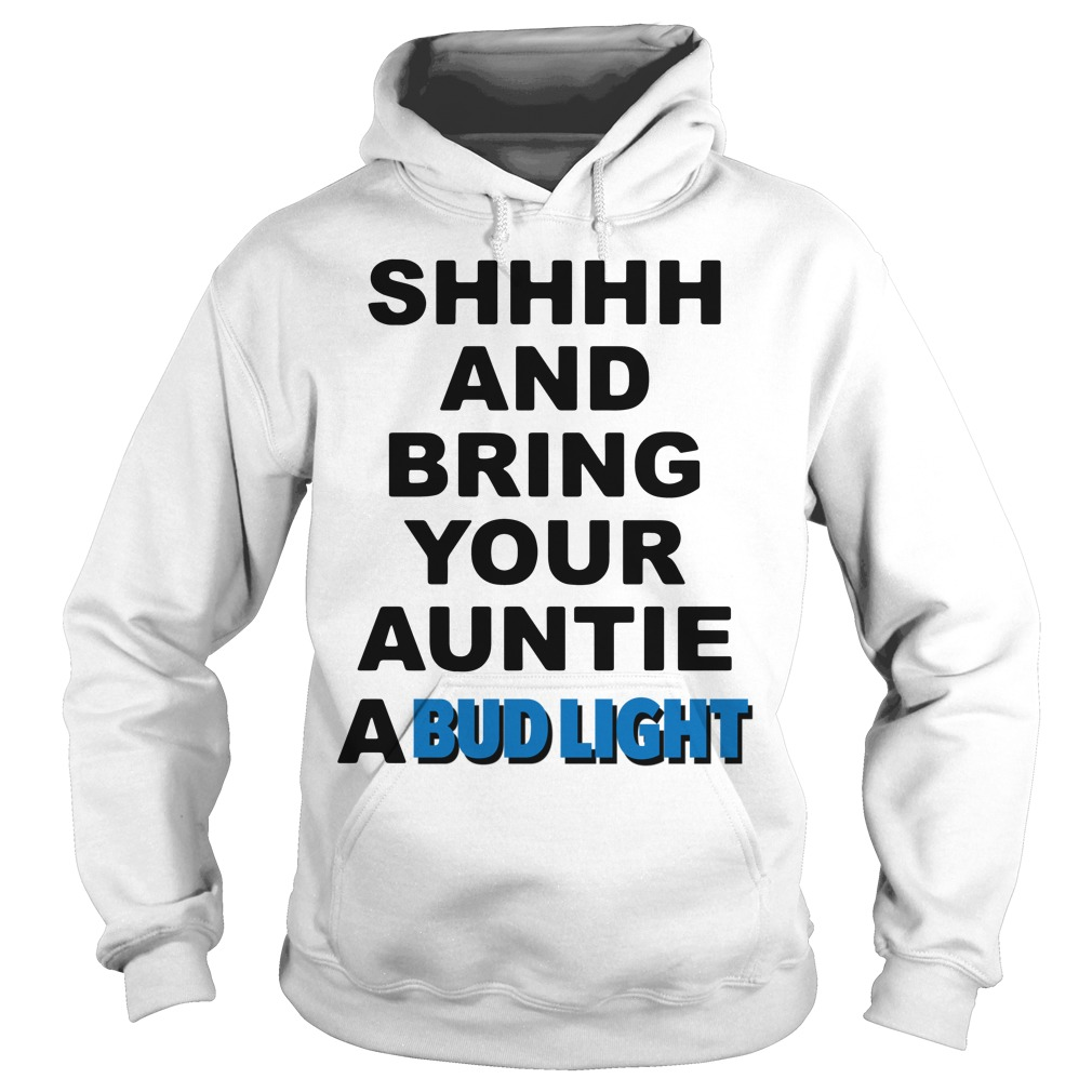 Official Shhhh and Bring your Auntie a Bud Light Hoodie