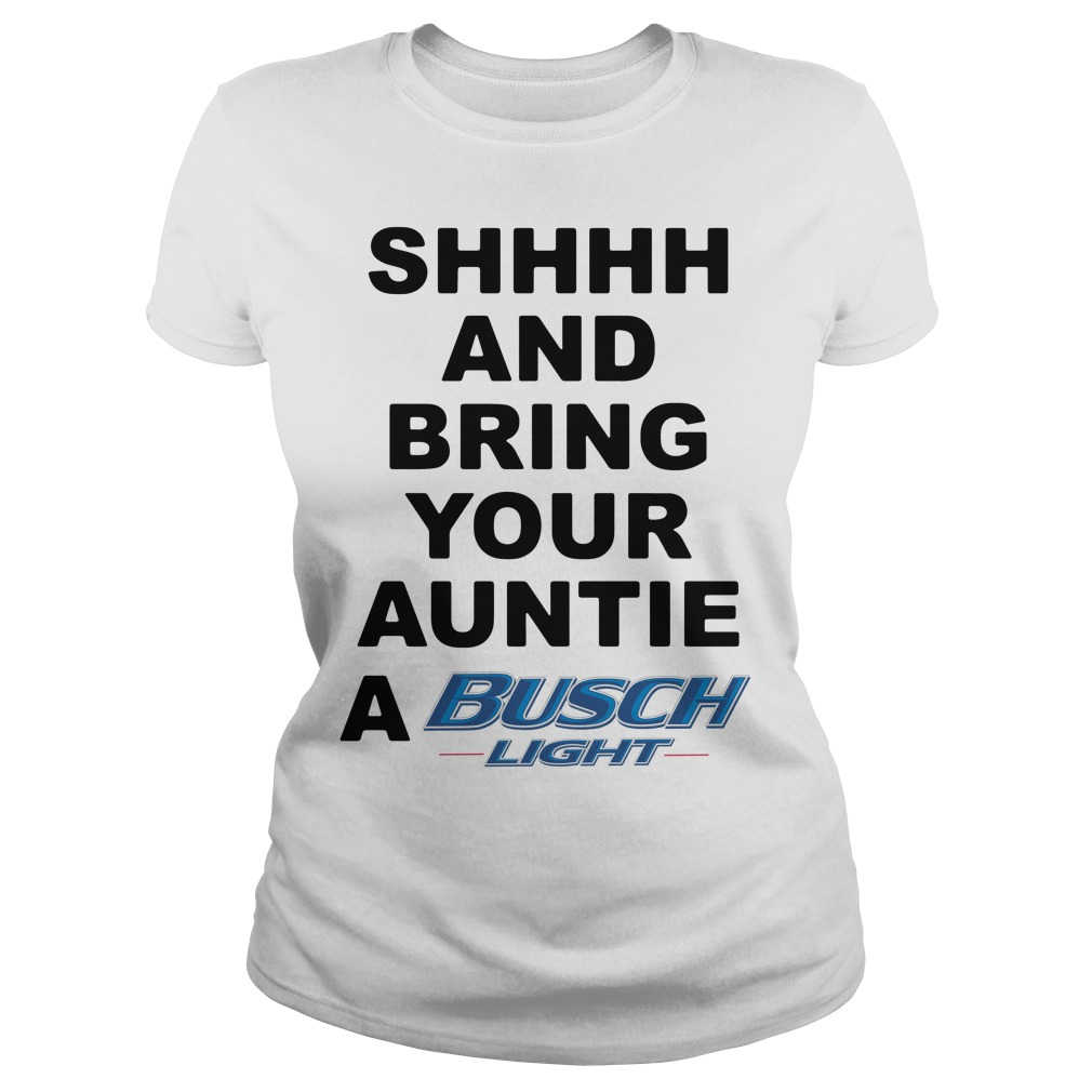 Shhhh and Bring your Auntie a Busch Light shirt