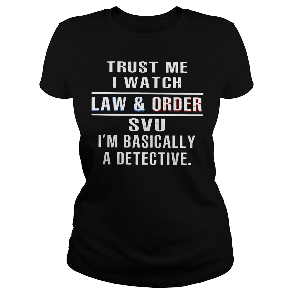 Trust me I watch law and order SVU I'm basically a detective Ladies tee