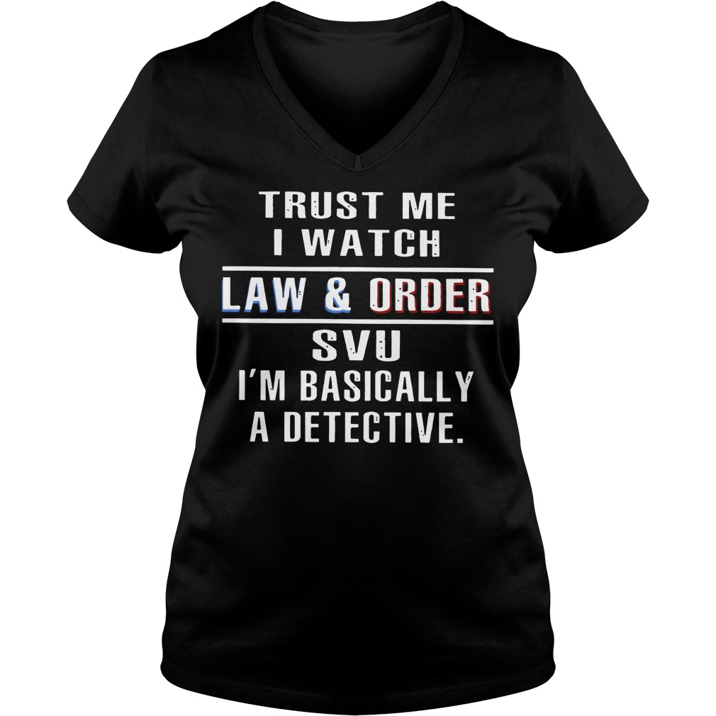 Trust me I watch law and order SVU I'm basically a detective V-neck t-shirt