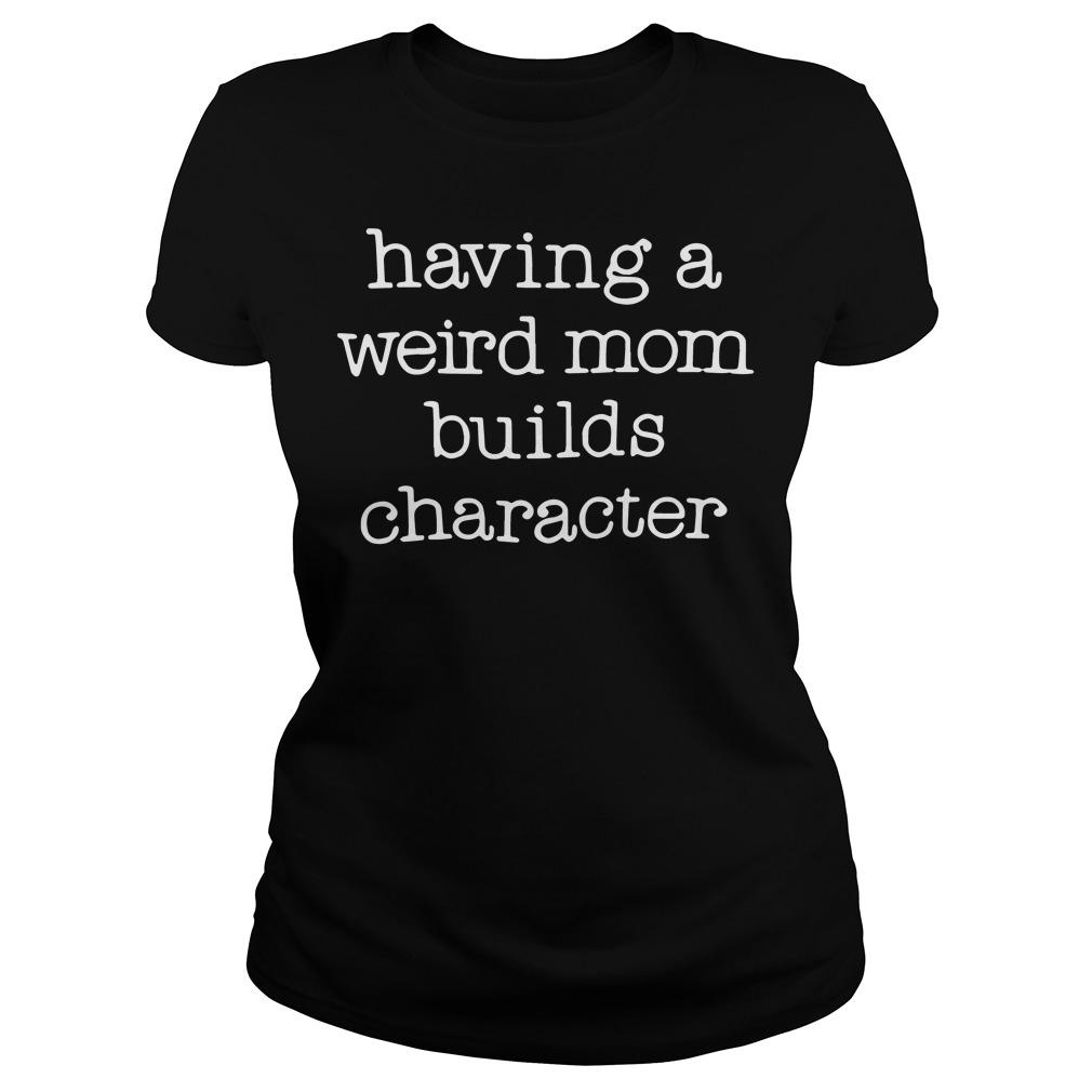 Having a Weird Mom Builds Character shirt