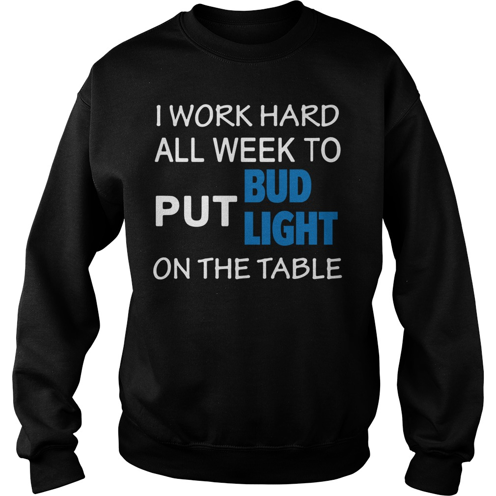 I work hard all week to put Bud Light on the table Sweater