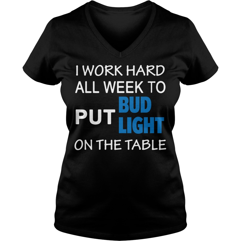 2018 I work hard all week to put Bud Light on the table V-neck T-shirt