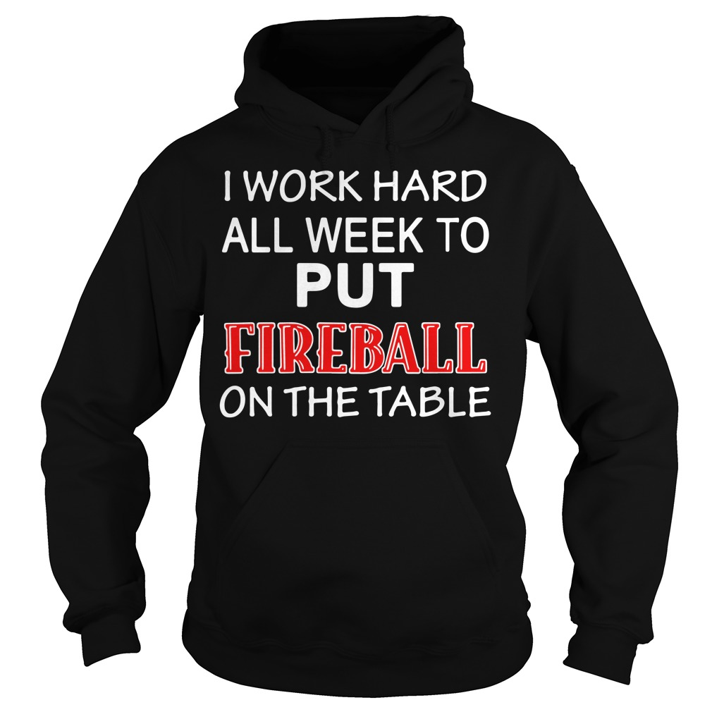 I work hard all week to put Fireball on the tables Hoodie