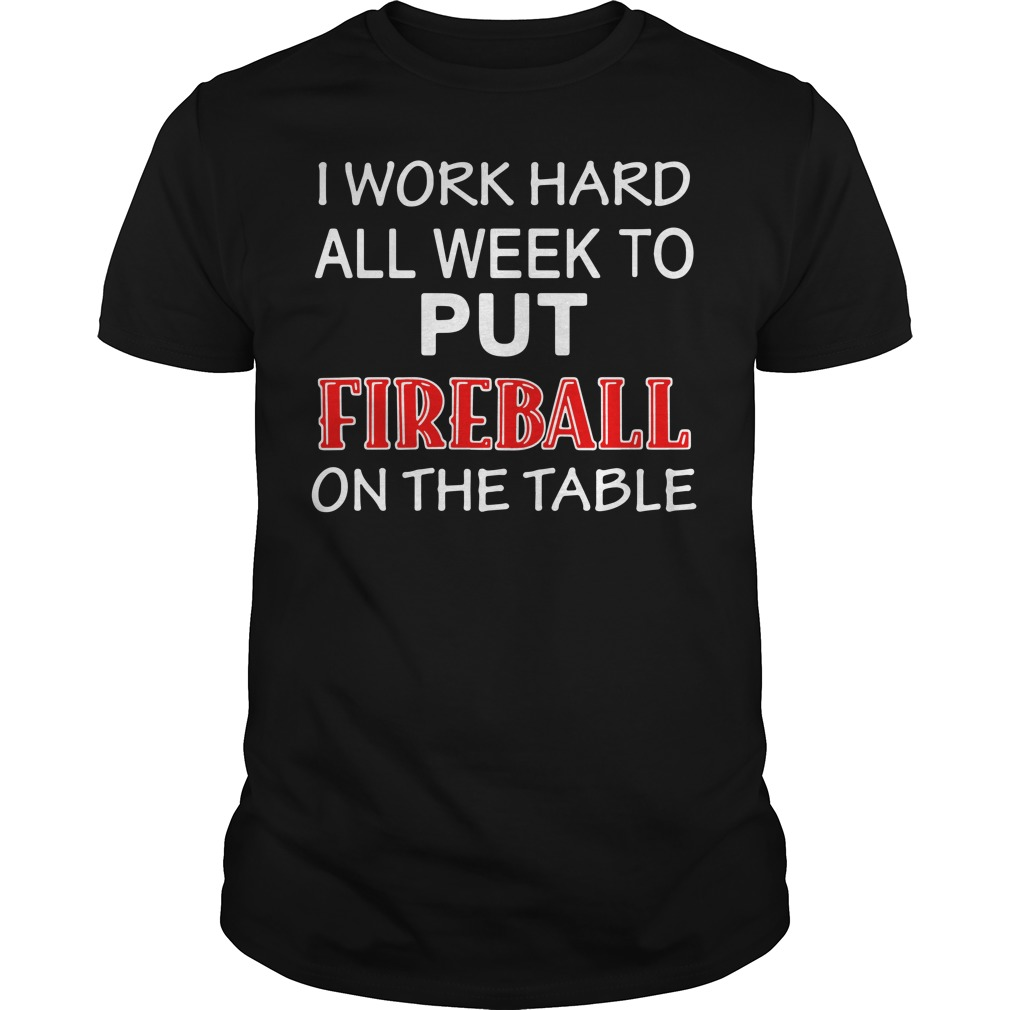 I work hard all week to put Fireball on the tables shirt
