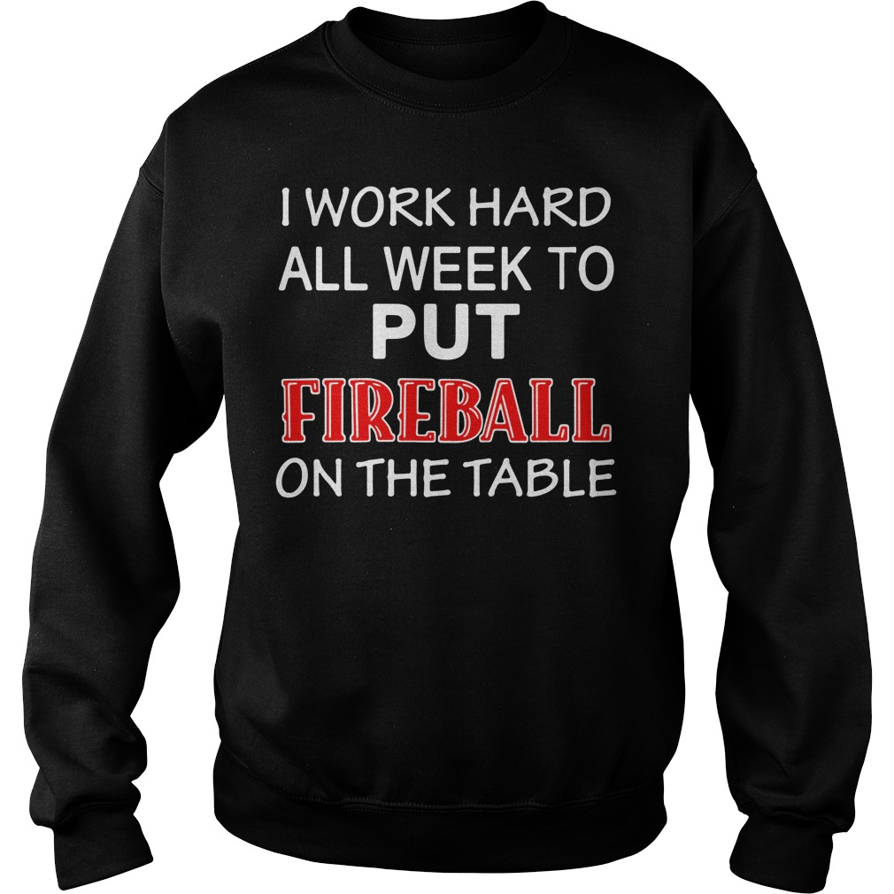 I work hard all week to put Fireball on the tables Sweater