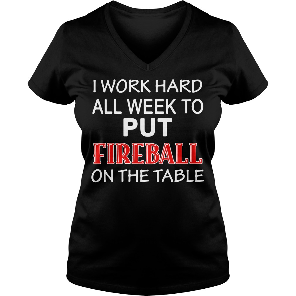 I work hard all week to put Fireball on the tables V-neck T-shirt