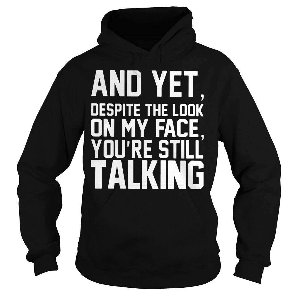 And yet despite the look on my face you're still talking Hoodie