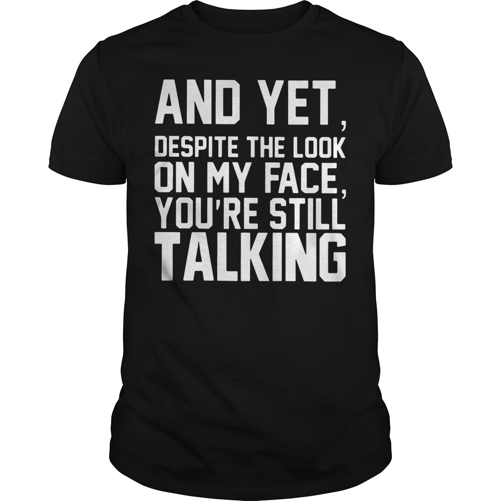 And yet despite the look on my face you're still talking shirt