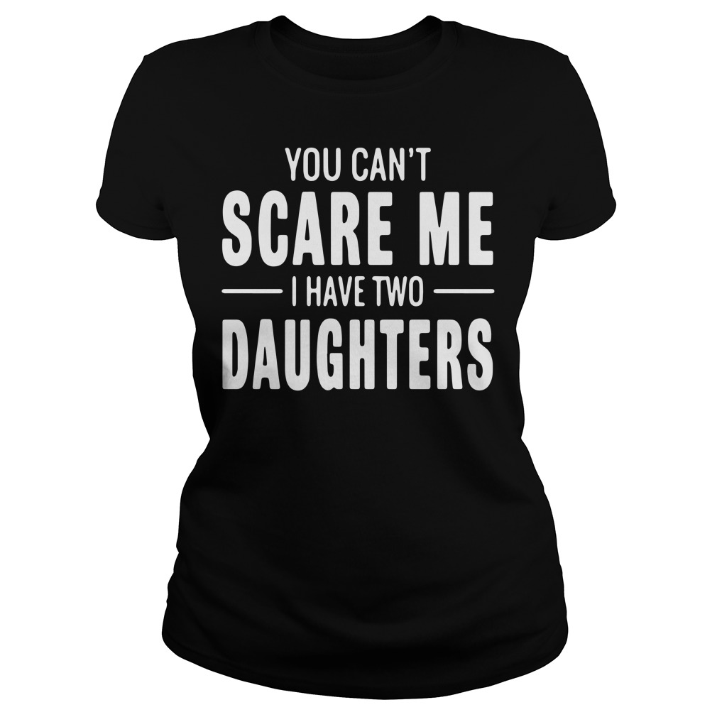 You can't scare me I have two Daughters Ladies tee