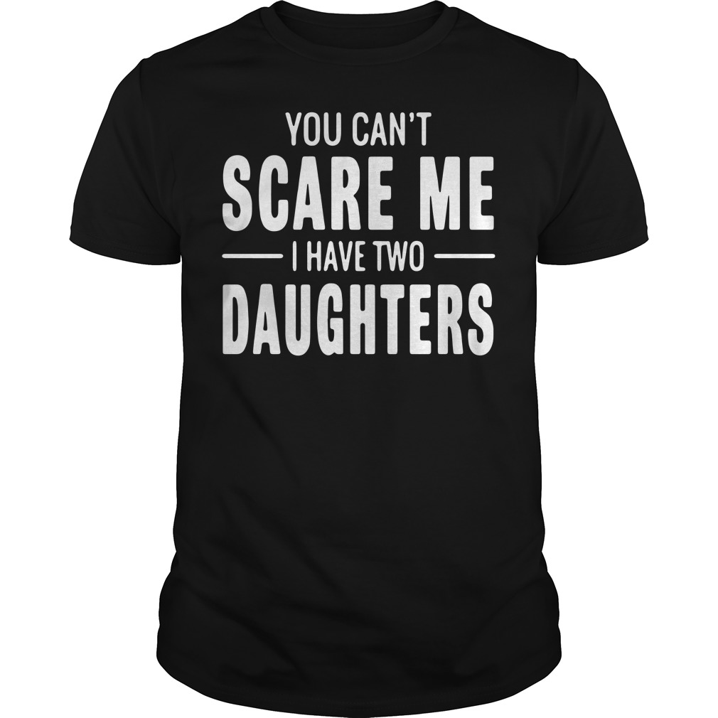 You can't scare me I have two Daughters shirt